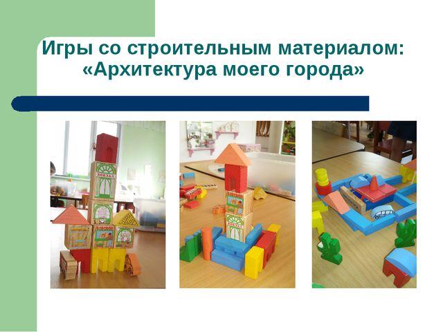 Игры со строительным материалом: «Архитектура моего города»