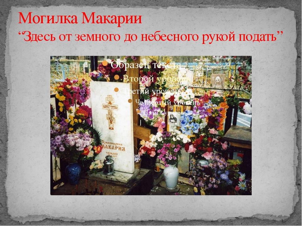 """Могилка Макарии """"Здесь от земного до небесного рукой подать"""""""