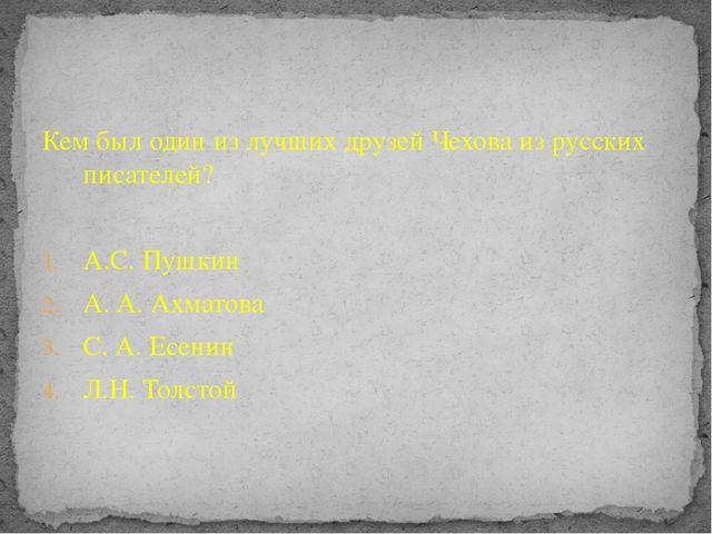 Кем был один из лучших друзей Чехова из русских писателей? А.С. Пушкин А. А....