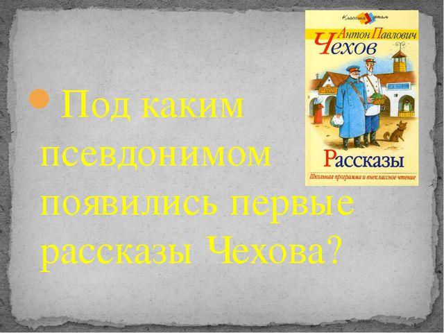 Под каким псевдонимом появились первые рассказы Чехова?