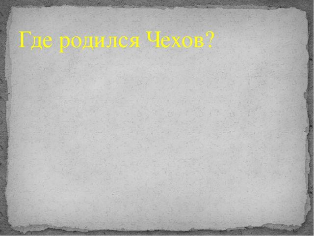 Где родился Чехов?