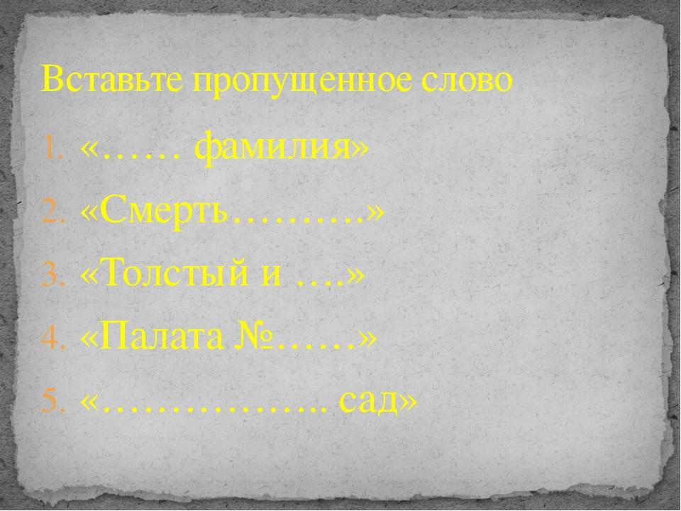 «…… фамилия» «Смерть……….» «Толстый и ….» «Палата №……» «…………….. сад» Вставьте...