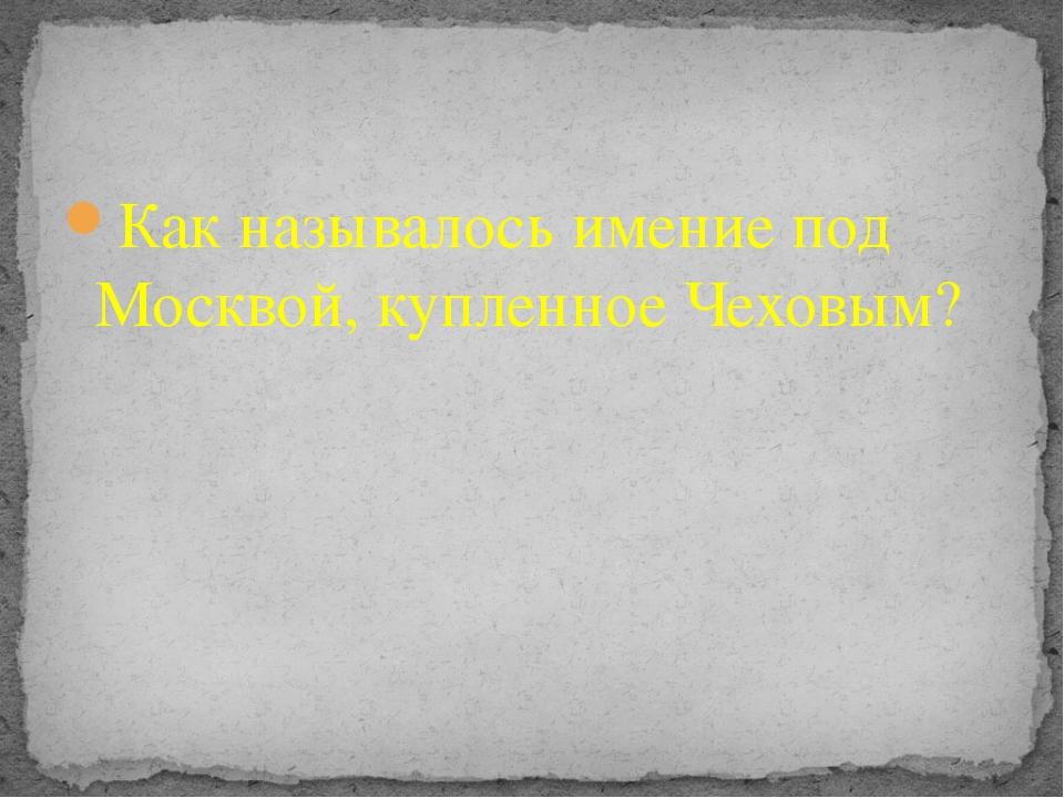 Как называлось имение под Москвой, купленное Чеховым?