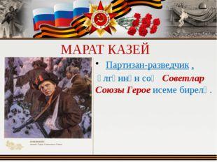 МАРАТ КАЗЕЙ Партизан-разведчик , үлгәннән соң Советлар Союзы Герое исеме би