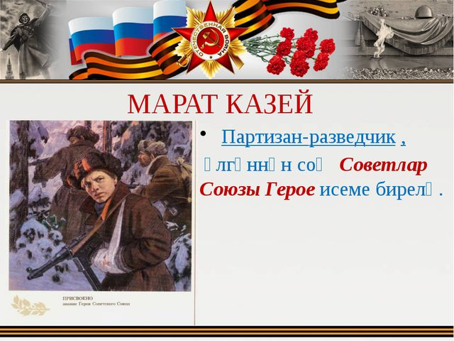 МАРАТ КАЗЕЙ Партизан-разведчик , үлгәннән соң Советлар Союзы Герое исеме би...