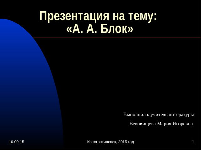 * Константиновск, 2015 год * Презентация на тему: «А. А. Блок» Выполнила: учи...