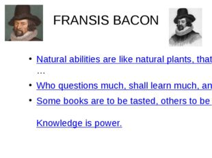 FRANSIS BACON Natural abilities are like natural plants, that need pruning by