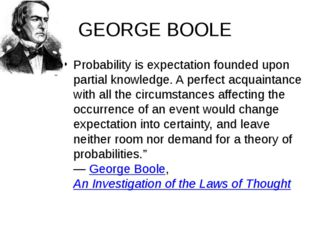 GEORGE BOOLE Probability is expectation founded upon partial knowledge. A per