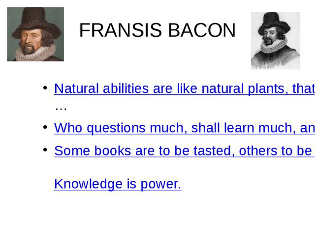 FRANSIS BACON Natural abilities are like natural plants, that need pruning by...
