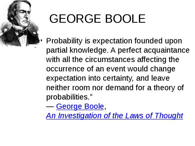 GEORGE BOOLE Probability is expectation founded upon partial knowledge. A per...