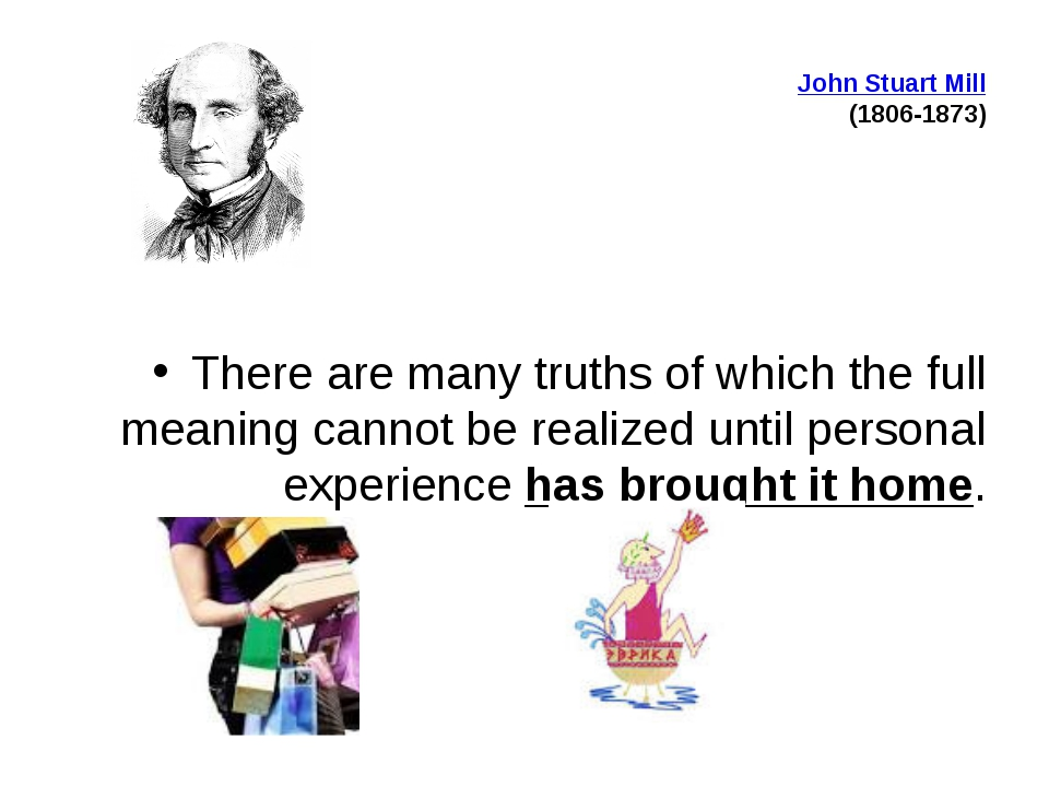 John Stuart Mill (1806-1873) There are many truths of which the full meaning...