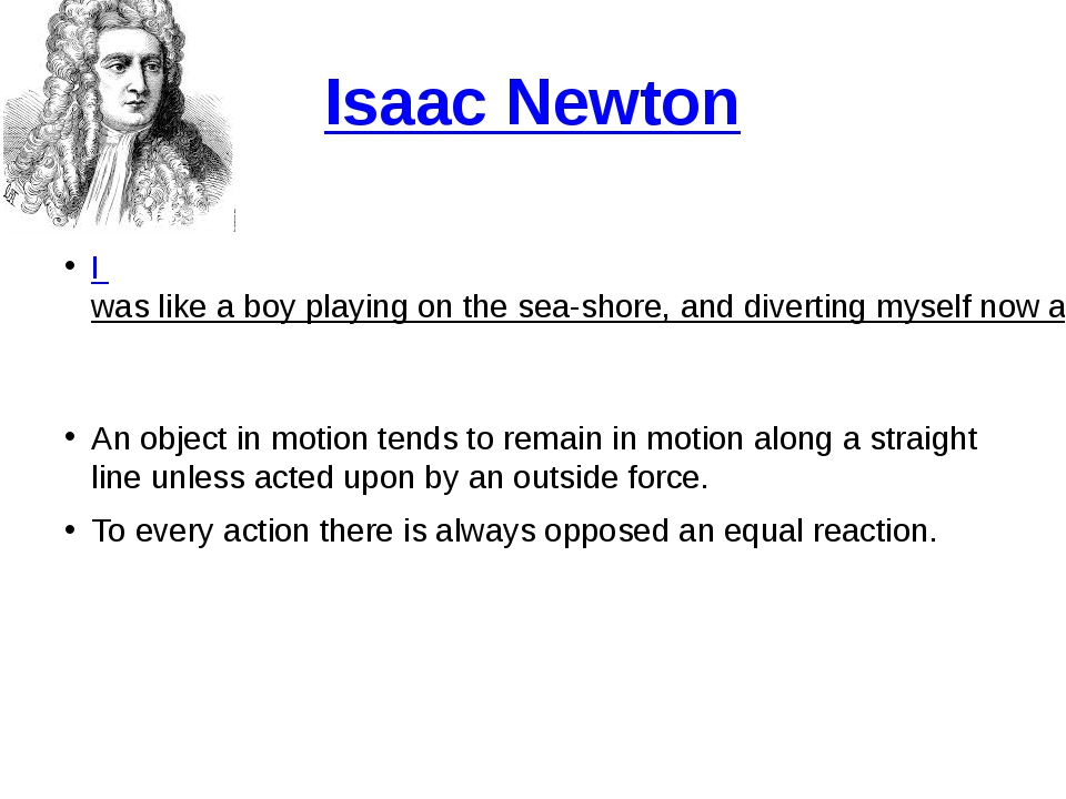 Isaac Newton I was like a boy playing on the sea-shore, and diverting myself...