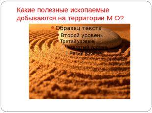 Какие полезные ископаемые добываются на территории М О?