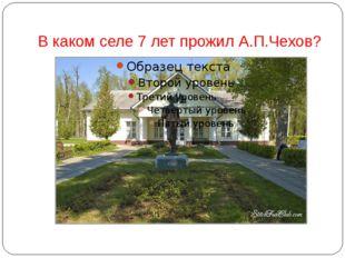 В каком селе 7 лет прожил А.П.Чехов?