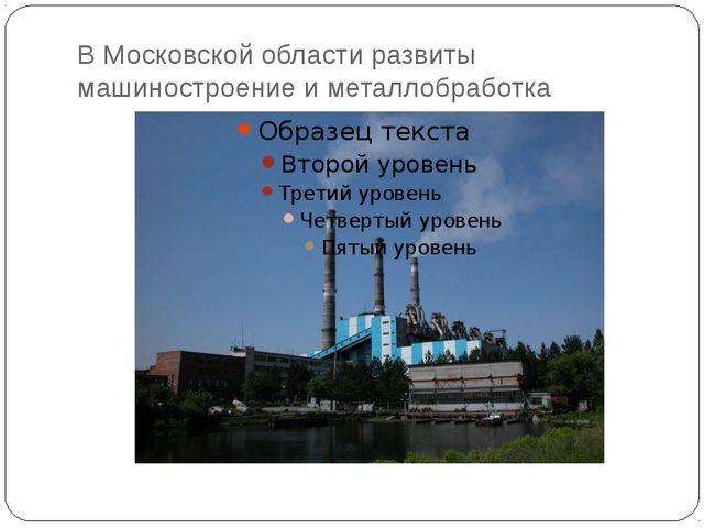 В Московской области развиты машиностроение и металлобработка