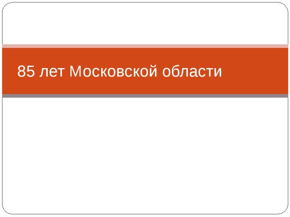 85 лет Московской области