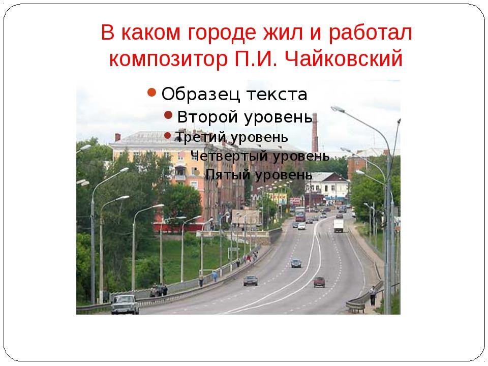 В каком городе жил и работал композитор П.И. Чайковский