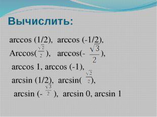 Вычислить: arccos (1/2), arccos (-1/2), Arccos( ), arccos(- ), arccos 1, arcc