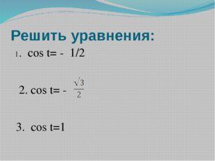 Решить уравнения: 1. cos t= - 1/2 2. cos t= - 3. cos t=1