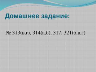 Домашнее задание: № 313(в,г), 314(а,б), 317, 321(б,в,г)