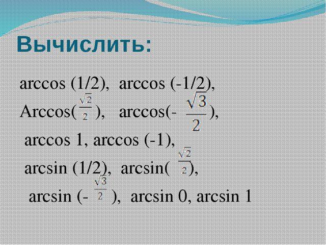 Вычислить: arccos (1/2), arccos (-1/2), Arccos( ), arccos(- ), arccos 1, arcc...