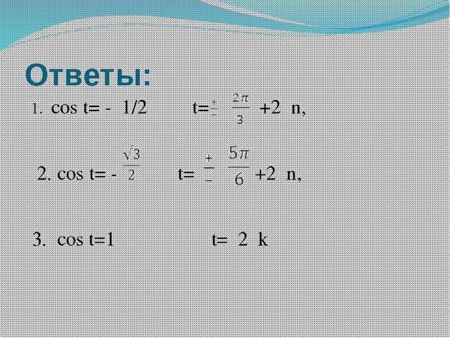 Ответы: 1. cos t= - 1/2 t= +2πn, 2. cos t= - t= +2πn, 3. cos t=1 t= 2πk