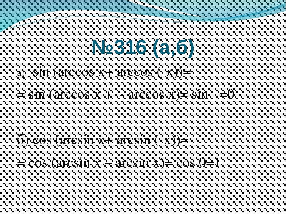 №316 (а,б) а) sin (arccos х+ arсcos (-х))= = sin (arccos х +π- arccos х)= sin...