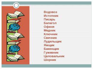 Водовоз Истопник Писарь Балагол Офеня Медник Ключник Свечник Лудильщик Ямщик