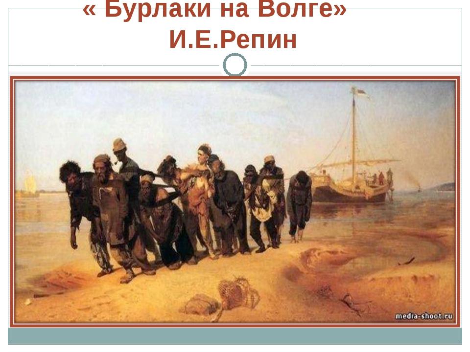 « Бурлаки на Волге» И.Е.Репин