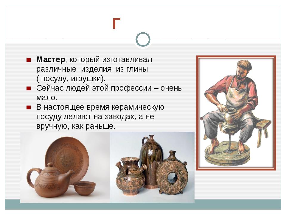Мастер, который изготавливал различные изделия из глины ( посуду, игрушки)....