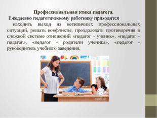 Профессиональная этика педагога. Ежедневно педагогическому работнику приходит