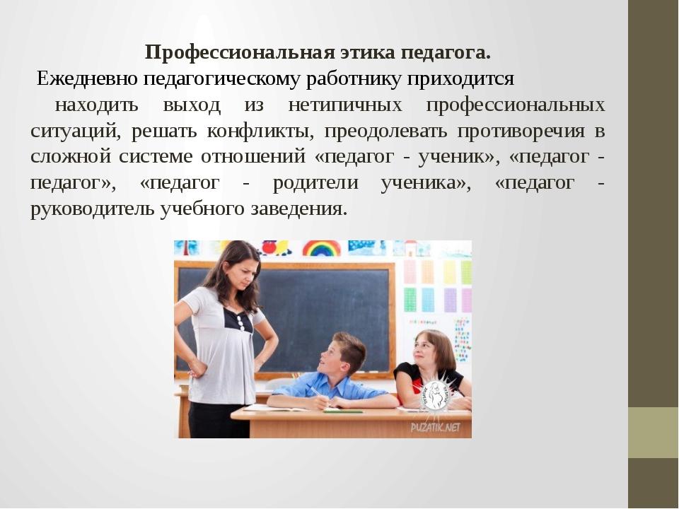 Профессиональная этика педагога. Ежедневно педагогическому работнику приходит...