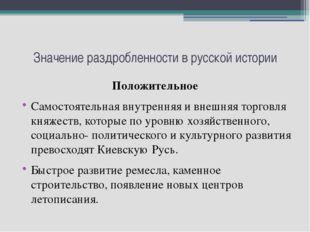 Значение раздробленности в русской истории Положительное Самостоятельная внут