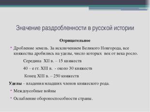 Значение раздробленности в русской истории Отрицательное Дробление земель. За