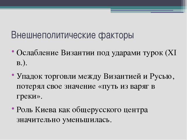 Внешнеполитические факторы Ослабление Византии под ударами турок (XI в.). Упа...