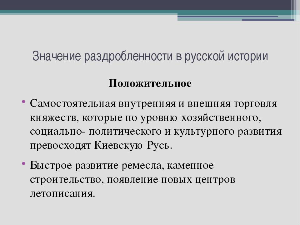 Значение раздробленности в русской истории Положительное Самостоятельная внут...