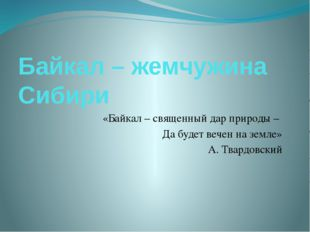 Байкал – жемчужина Сибири «Байкал – священный дар природы – Да будет вечен на