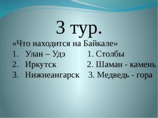 3 тур. «Что находится на Байкале» Улан – Удэ 1. Столбы Иркутск 2. Шаман - ка