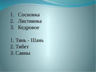 Сосновка Листвянка Кедровое 1. Тянь - Шань 2. Тибет 3. Саяны