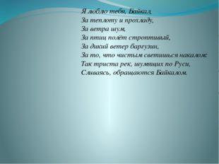 Я люблю тебя, Байкал, За теплоту и прохладу, За ветра шум, За птиц полёт стр