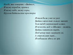 Когда мне говорят: «Байкал», Я вижу корабли, причал, Я вижу небо, вижу горы,