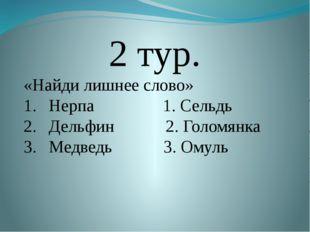 2 тур. «Найди лишнее слово» Нерпа 1. Сельдь Дельфин 2. Голомянка Медведь 3.