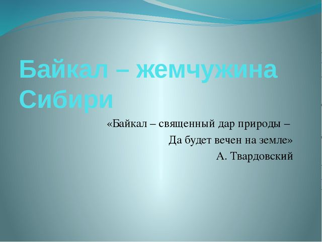 Байкал – жемчужина Сибири «Байкал – священный дар природы – Да будет вечен на...