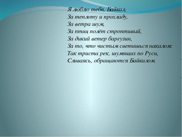 Я люблю тебя, Байкал, За теплоту и прохладу, За ветра шум, За птиц полёт стр...