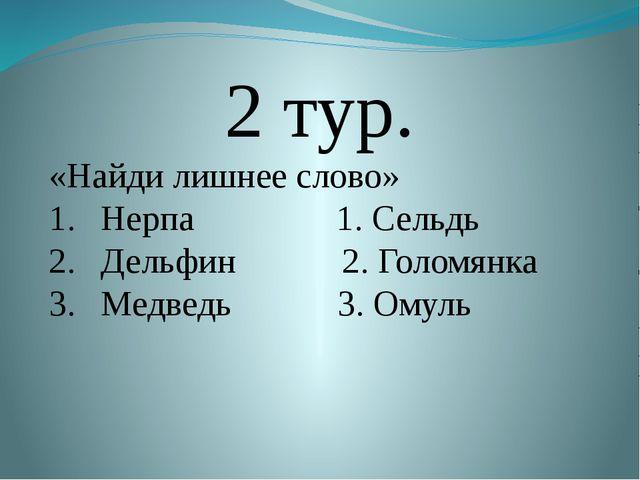 2 тур. «Найди лишнее слово» Нерпа 1. Сельдь Дельфин 2. Голомянка Медведь 3....