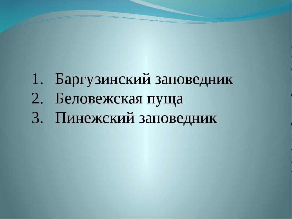 Баргузинский заповедник Беловежская пуща Пинежский заповедник