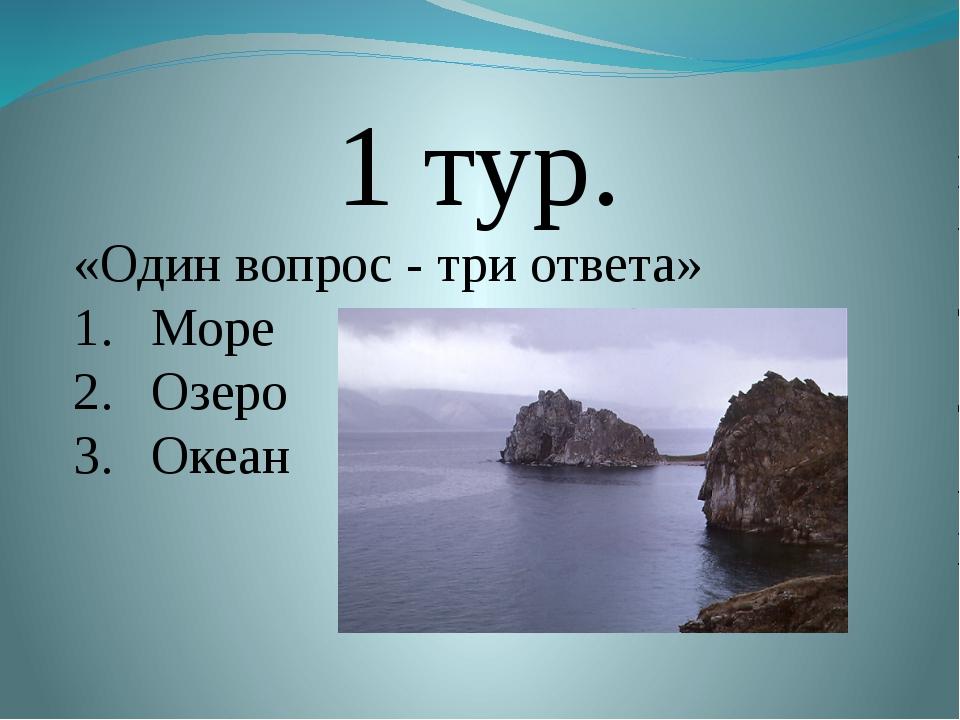 1 тур. «Один вопрос - три ответа» Море Озеро Океан