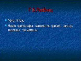 Г.В.Лейбниц 1646-1716ж Неміс философы , математик, физик, заңгер, тарихшы , т