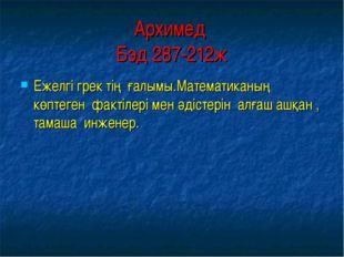 Архимед Бэд 287-212ж Ежелгі грек тің ғалымы.Математиканың көптеген фактілері