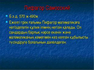 Пифагор Самосский Б.э.д. 570 ж-490ж Ежелгі грек ғалымы Пифагор матиматикаға н